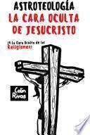 ASTROTEOLOGÍA : LA CARA OCULTA DE JESUCRISTO Y LAS RELIGIONES