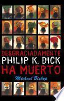 Desgraciadamente Philip K. Dick ha muerto/ Philip K. Dick is Dead, Alas