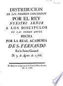 Distribución de los premios concedidos por el rey N.S. a los discípulos de las nobles artes, hecha por la Real Academia de S. Fernando en la Junta General de 3 de agosto de 1766