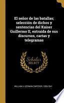 El Señor de Las Batallas; Selección de Dichos Y Sentencias del Kaiser Guillermo II, Extraida de Sus Discursos, Cartas Y Telegramas