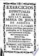 Exercicios espirituales de retiro que la V. Madre Maria de Jesus de Agreda practicó y dexó escritos à sus hijas