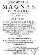 Geometria magna in minimis, in tres partes divisa. Pars 1. De minimis in communi. Pars 2. De minimis in plano. Pars 3. De minimis in solido. Autore R. A. P. Iosepho Zaragoza Valentino, Societatis Iesu