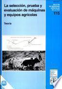 La seleccion, prueba y evaluacion de maquinas y equipos agricolas. Teoria