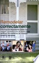Remodelar Correctamente: Informacion Importante Sobre los Riessgos Causados por el Plomo Para Familias, Proveedores de Cuidado Infantil y Escuelas (Spanish Version)