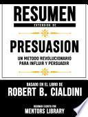 Resumen Extendido De Presuasion: Un Metodo Revolucionario Para Influir Y Persuadir - Basado En El Libro De Robert B. Cialdini
