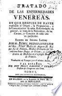 Tratado de las enfermedades venereas, en que despues de haver explicado el Origen, la propagacion, y la comunicacion de estas enfermedades en general se trata de la naturaleza ... y curacion de cada una ...