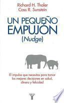 Un Pequeno Empujon (Nudge): El Impulso Que Necesitas Para Tomar Mejores Decisiones Sobre Salud, Dinero y Felicidad = Nudge